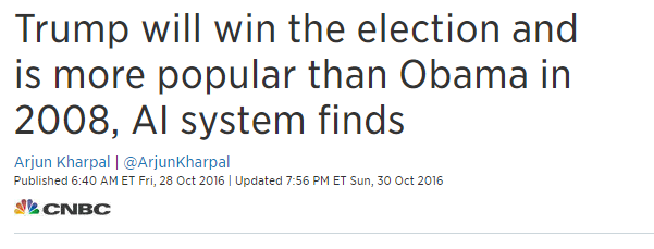 Trump will win the election and is more popular than Obama in 2008 AI system finds (Fuente: https://www.cnbc.com/2016/10/28/donald-trump-will-win-the-election-and-is-more-popular-than-obama-in-2008-ai-system-finds.html)